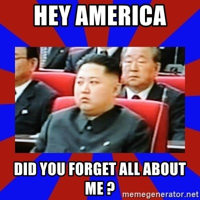 kim jong un - Hey America  Did you forget all about me ?