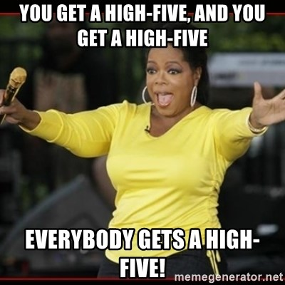 Overly-Excited Oprah!!!  - You get a high-five, and you get a high-five everybody gets a high-five!