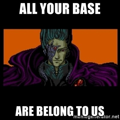 All your base are belong to us - ALL YOUR BASE ARE BELONG TO US