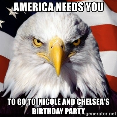 Freedom Eagle  - America Needs you To go to  Nicole and Chelsea's Birthday PartY