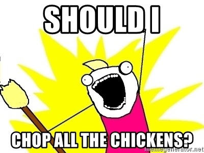 X ALL THE THINGS - Should I chop all the chickens?