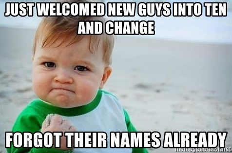 fist pump baby - Just Welcomed New Guys into ten and change Forgot their names already