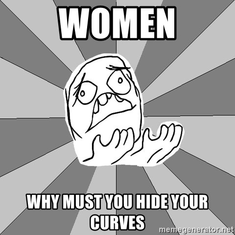 Whyyy??? - women why must you hide your curves