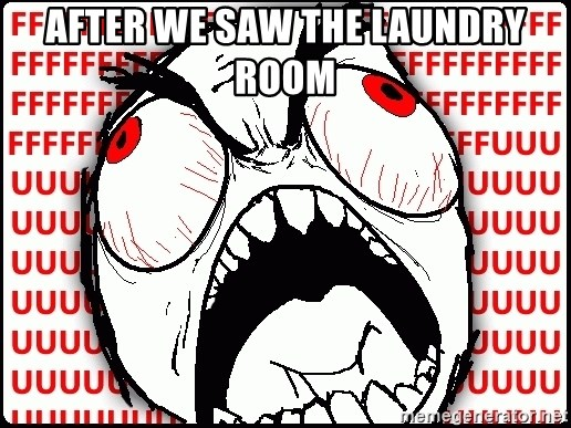 Maximum Fffuuu - after we saw the laundry room