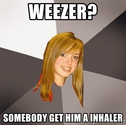 Musically Oblivious 8th Grader - weezer? somebody get him a inhaler