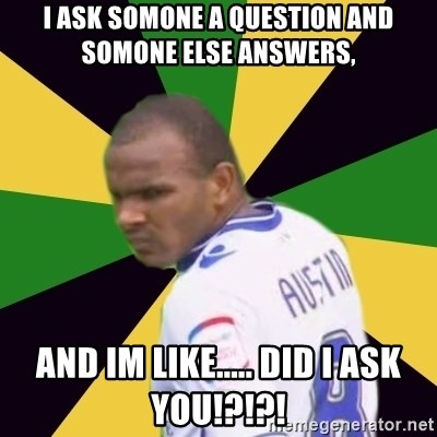 Rodolph Austin - i ASK SOMONE A QUESTION AND SOMONE ELSE ANSWERS, AND IM LIKE..... DID I ASK YOU!?!?!