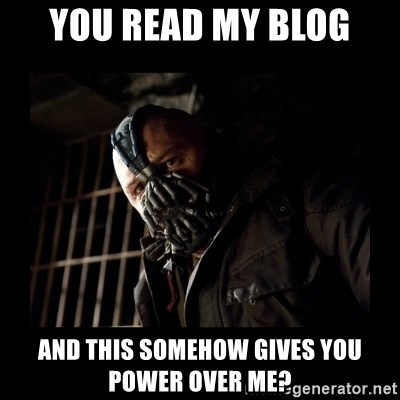 Bane Meme - YOu read my blog and this somehow gives you power over me?