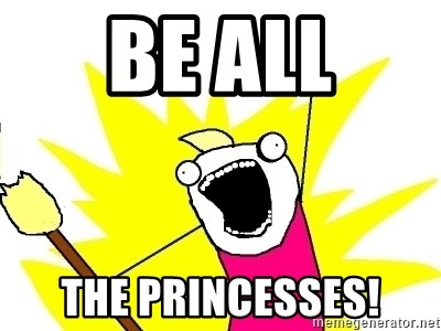 X ALL THE THINGS - BE ALL THE PRINCESSES!
