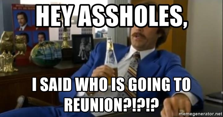 That escalated quickly-Ron Burgundy - hey assholes, I said who is going to reunion?!?!?