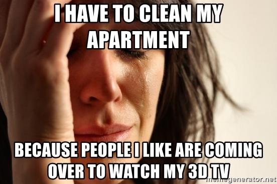 First World Problems - I have to clean my apartment Because people I like are coming over to watch my 3D TV
