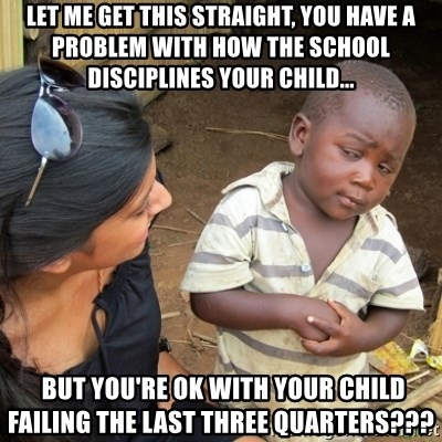 Skeptical 3rd World Kid - Let me get this straight, YOU HAVE A PROBLEM WITH HOW THE SCHOOL DISCIPLINES YOUR CHILD...  but you're ok with your child failing the last three quarters???