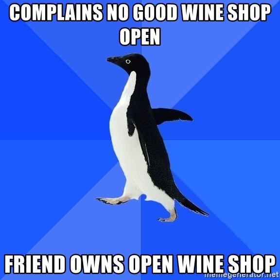 Socially Awkward Penguin - COMPLAINS NO GOOD WINE SHOP OPEN FRIEND OWNS OPEN WINE SHOP