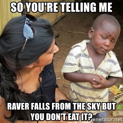 So You're Telling me - So you're telling me Raver falls from the sky but you don't Eat it?