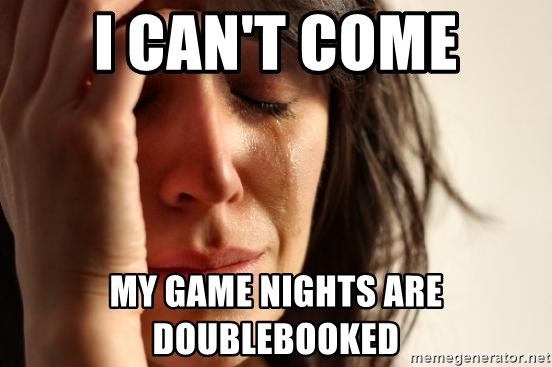 First World Problems - i can't come My game nights are doublebooked