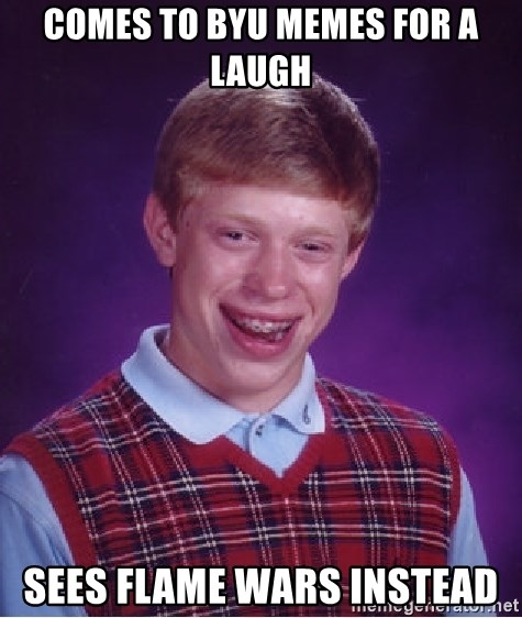 Bad Luck Brian - Comes to byu memes for a laugh sees flame wars instead