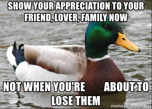 Actual Advice Mallard 1 - SHow your appreciation to your friend, lover, family now not when you're         about to lose them