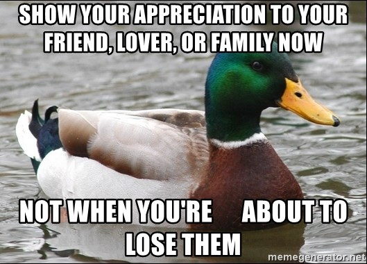 Actual Advice Mallard 1 - SHOW YOUR APPRECIATION TO YOUR FRIEND, LOVER, OR FAMILY NOW NOT WHEN YOU'RE      ABOUT TO LOSE THEM