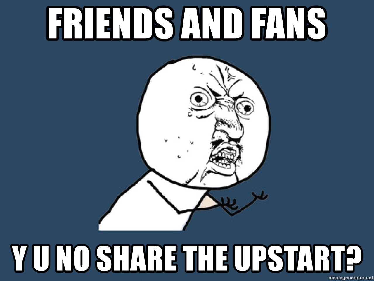 Y U No - friends and fans Y U No Share The Upstart?