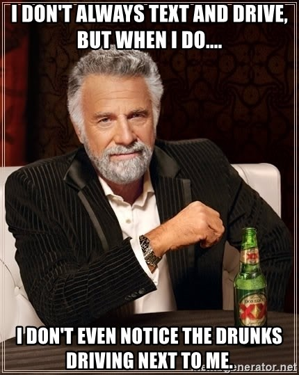 The Most Interesting Man In The World - i don't always text and drive, but when i do.... i don't even notice the drunks driving next to me.