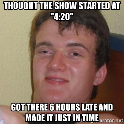 """Stoner Stanley - thought the show started at """"4:20"""" got there 6 hours late and made it just in time"""
