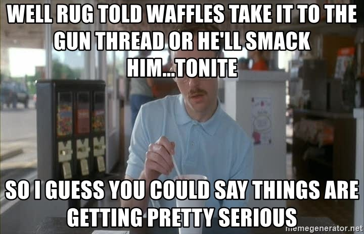 Things are getting pretty Serious (Napoleon Dynamite) - well rug told waffles take it to the gun thread or he'll smack him...tonite so i guess you could say things are getting pretty serious