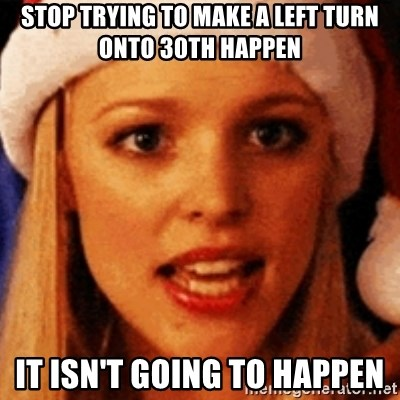 trying to make fetch happen  - stop trying to make a left turn onto 30th happen it isn't going to happen