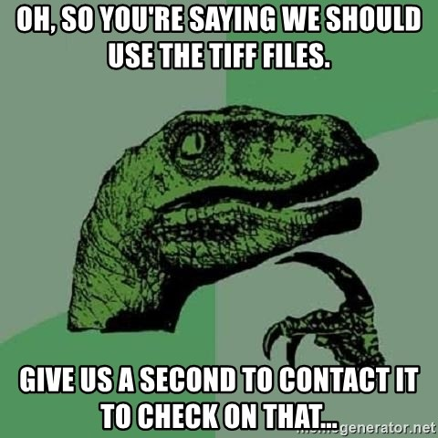 Philosoraptor - oh, so you're saying we should use the tiff files. give us a second to contact it to check on that...