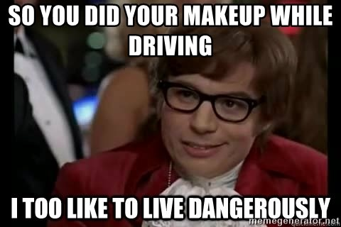 I too like to live dangerously - So you did your makeup while driving