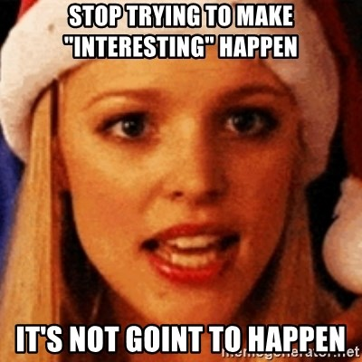 """trying to make fetch happen  - stop trying to make """"interesting"""" happen It's not goint to happen"""