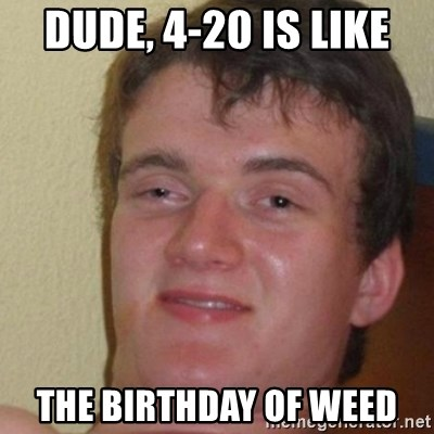 really high guy - Dude, 4-20 is like the birthday of weed