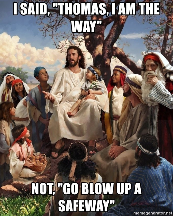 """storytime jesus - I said, """"thomas, i am the way"""" not, """"go blow up a safeway"""""""