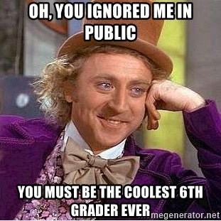 Willy Wonka - oh, you ignored me in public you must be the coolest 6th grader ever