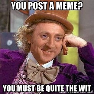 Willy Wonka - YOU POST A MEME? YOU MUST BE QUITE THE WIT