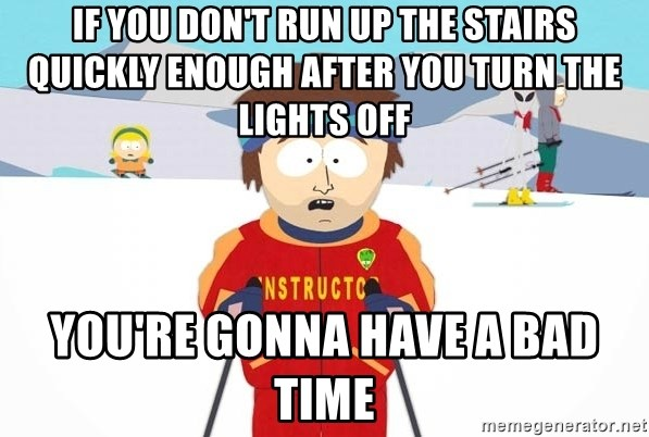 You're gonna have a bad time - If you don't run up the stairs quickly enough after you turn the lights off you're gonna have a bad time