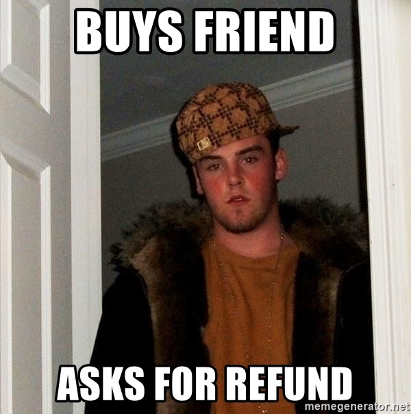 Scumbag Steve - BUYS FRIEND ASKS FOR REFUND