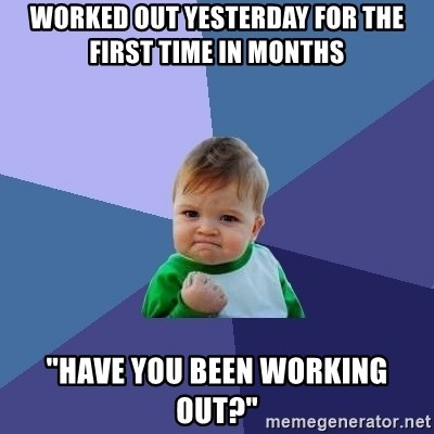 "Success Kid - worked out yesterday for the first time in months ""Have you been working out?"""