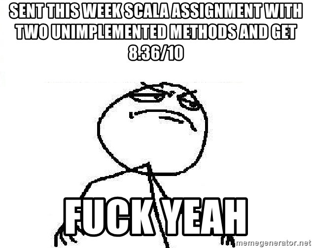 Fuck Yeah - sent this week scala assignment with two unimplemented methods and get 8.36/10 Fuck Yeah