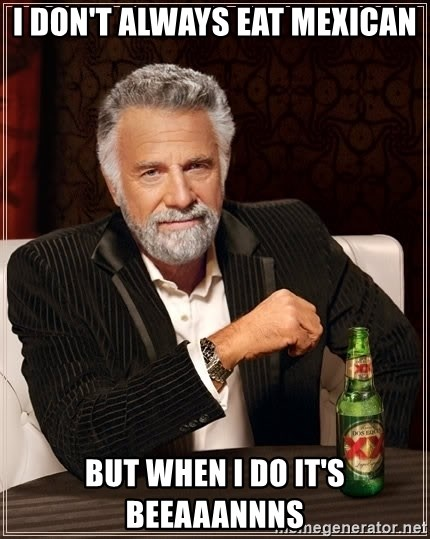 The Most Interesting Man In The World - I don't always eat Mexican But when I do it's bEeaaannns