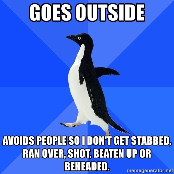 Socially Awkward Penguin - Goes outside Avoids people so i don't Get stabbed, ran over, shot, beaten up or beheaded.