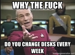 Picard Wtf - Why the fuck do you change desks every week