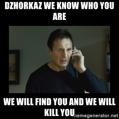 I will find you and kill you - DzhorkaZ we know who you are  We will Find you and we will kill you