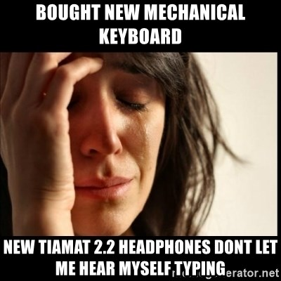 First World Problems - Bought new mechanical keyboard New tiamat 2.2 headphones dont let me hear myself typing