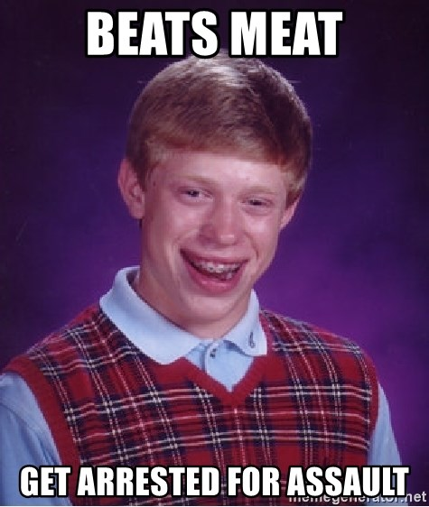 Bad Luck Brian - beats meat get arrested for assault