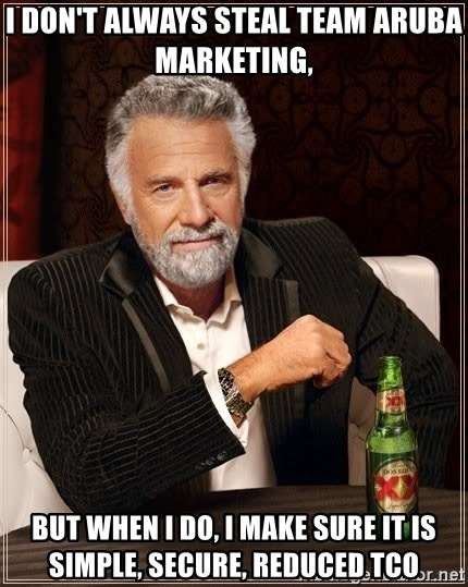 The Most Interesting Man In The World - I don't always steal Team Aruba marketing,  but when I do, i make sure it is SIMPLE, SECURE, REDUCED TCO