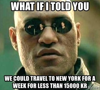 What if I told you / Matrix Morpheus - what if i told you we could travel to new york for a week for less than 15000 kr