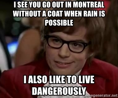 Austin Power - I see you go out in montreal without a coat when rain is possible  I also like to live dangerously