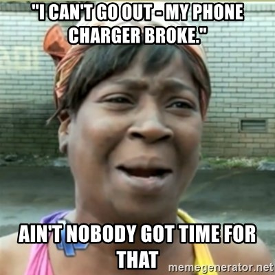 "Ain't Nobody got time fo that - ""I CAN'T GO OUT - MY PHONE CHARGER BROKE."" AIN'T NOBODY GOT TIME FOR THAT"
