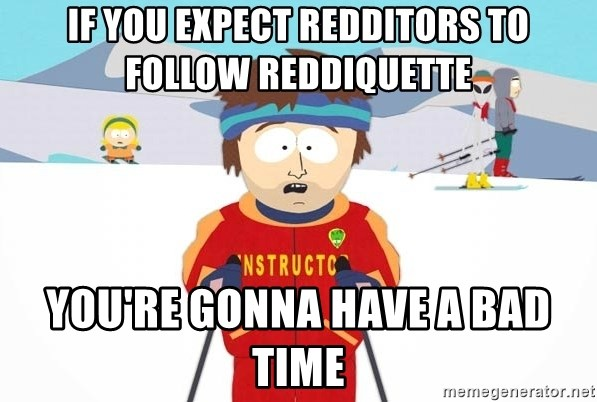 You're gonna have a bad time - if you expect redditors to follow reddiquette you're gonna have a bad time