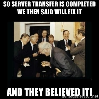 Rich Men Laughing - so server transfer is completed we then said will fix it and they believed it!