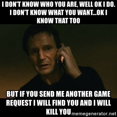 liam neeson taken - I don't know who you are, well ok I do. I don't know what you want...OK I know that too But if you send me another game request I will find you and I will kill you